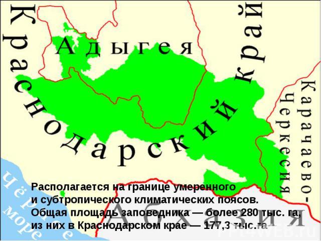 Располагается на границе умеренного исубтропического климатических поясов. Общая площадь заповедника— более 280 тыс.га, из них в Краснодарском крае— 177,3 тыс.га