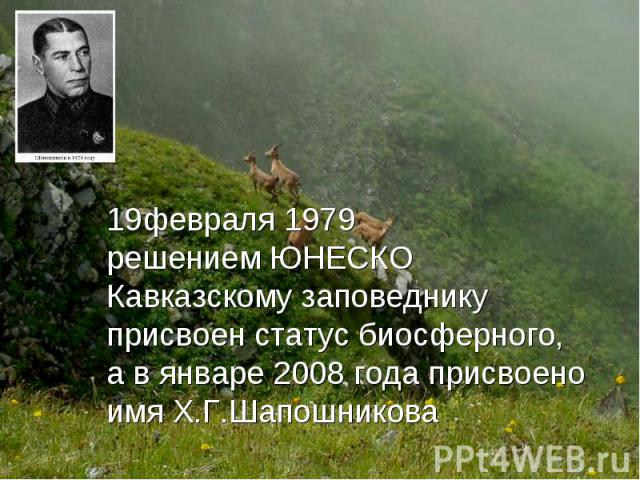 февраля1979 решениемЮНЕСКО Кавказскому заповеднику присвоен статусбиосферного, а вянваре 2008 годаприсвоено имя Х.Г.Шапошникова