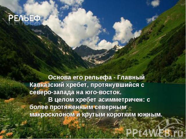 рЕЛЬЕФ Основа его рельефа - Главный Кавказский хребет, протянувшийся с северо-запада на юго-восток. В целом хребет асимметричен: с более протяженным северным макросклоном и крутым коротким южным.