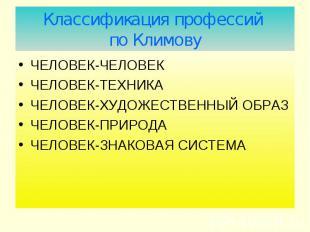 Классификация профессий по Климову ЧЕЛОВЕК-ЧЕЛОВЕК ЧЕЛОВЕК-ТЕХНИКА ЧЕЛОВЕК-ХУДОЖ
