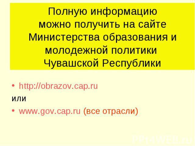Полную информацию можно получить на сайте Министерства образования и молодежной политики Чувашской Республикиhttp://obrazov.cap.ru или www.gov.cap.ru (все отрасли)