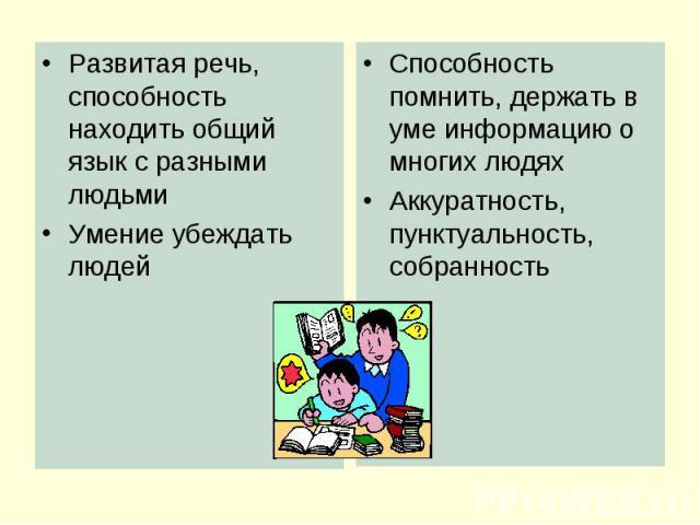 Развитая речь, способность находить общий язык с разными людьми Умение убеждать людей Способность помнить, держать в уме информацию о многих людях Аккуратность, пунктуальность, собранность