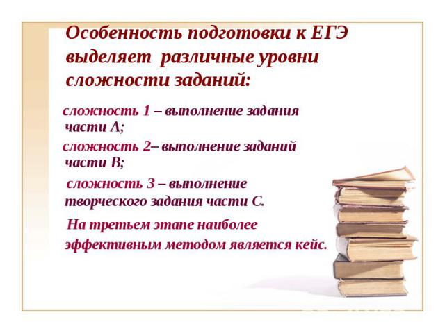 Особенность подготовки к ЕГЭ выделяет различные уровни сложности заданий: сложность 1 – выполнение задания части А; сложность 2– выполнение заданий части В; сложность 3 – выполнение творческого задания части С. На третьем этапе наиболее эффективным…