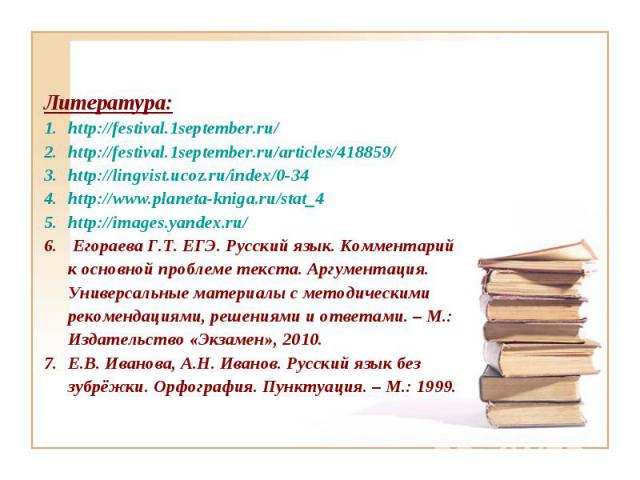 Литература: http://festival.1september.ru/ http://festival.1september.ru/articles/418859/ http://lingvist.ucoz.ru/index/0-34 http://www.planeta-kniga.ru/stat_4 http://images.yandex.ru/ Егораева Г.Т. ЕГЭ. Русский язык. Комментарий к основной проблеме…