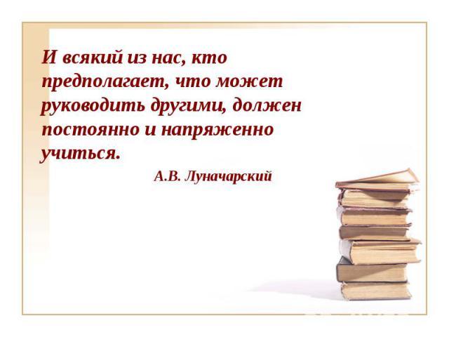 И всякий из нас, кто предполагает, что может руководить другими, должен постоянно и напряженно учиться. А.В. Луначарский