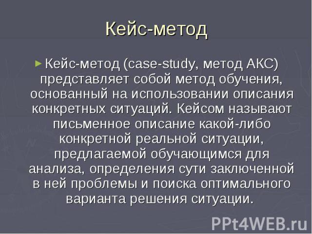 Кейс-метод Кейс-метод (сase-study, метод АКС) представляет собой метод обучения, основанный на использовании описания конкретных ситуаций. Кейсом называют письменное описание какой-либо конкретной реальной ситуации, предлагаемой обучающимся для анал…