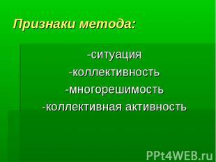 Признаки метода:-ситуация -коллективность -многорешимость -коллективная активнос
