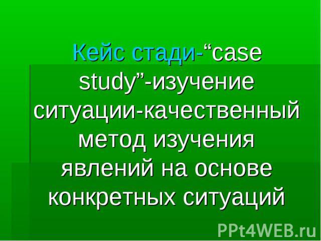 """Кейс стади-""""case study""""-изучение ситуации-качественный метод изучения явлений на основе конкретных ситуаций"""