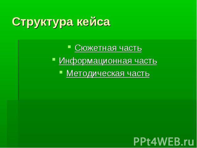 Структура кейсаСюжетная часть Информационная часть Методическая часть