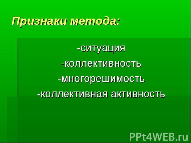 Признаки метода:-ситуация -коллективность -многорешимость -коллективная активность