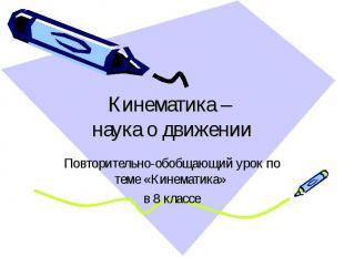 Кинематика – наука о движении Повторительно-обобщающий урок по теме «Кинематика»