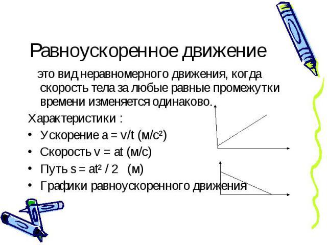 Равноускоренное движение это вид неравномерного движения, когда скорость тела за любые равные промежутки времени изменяется одинаково. Характеристики : Ускорение а = v/t (м/с²) Скорость v = at (м/с) Путь s = at² / 2 (м) Графики равноускоренного движения