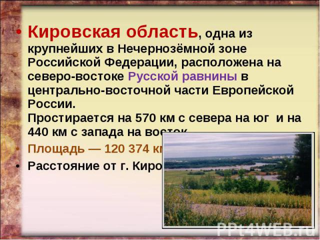 Кировская область, одна из крупнейших в Нечернозёмной зоне Российской Федерации, расположена на северо-востоке Русской равнины в центрально-восточной части Европейской России. Простирается на 570км c севера на юг и на 440км с запада на восток. Пло…