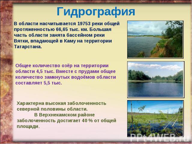 Гидрография В области насчитывается 19753 реки общей протяженностью 66,65 тыс. км. Большая часть области занята бассейном реки Вятки, впадающей в Каму на территории Татарстана. Общее количество озёр на территории области 4,5 тыс. Вместе с прудами об…