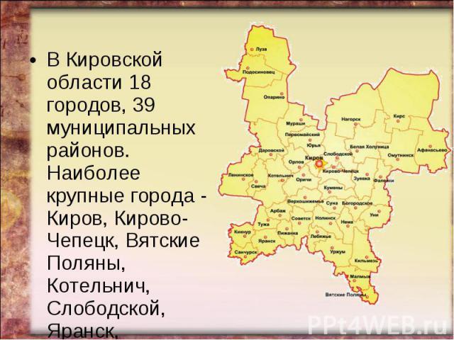 В Кировской области 18 городов, 39 муниципальных районов. Наиболее крупные города - Киров, Кирово-Чепецк, Вятские Поляны, Котельнич, Слободской, Яранск, Омутнинск.