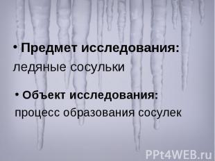 Предмет исследования: ледяные сосульки Объект исследования: процесс образования