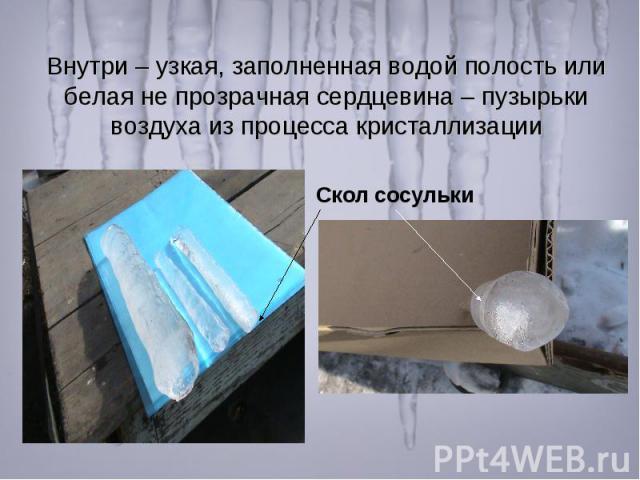 Внутри – узкая, заполненная водой полость или белая не прозрачная сердцевина – пузырьки воздуха из процесса кристаллизации