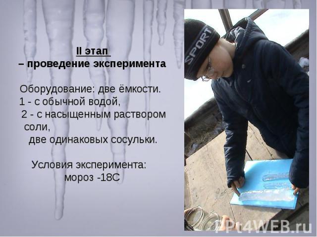 II этап – проведение эксперимента Оборудование: две ёмкости. 1 - с обычной водой, 2 - с насыщенным раствором соли, две одинаковых сосульки. Условия эксперимента: мороз -18С