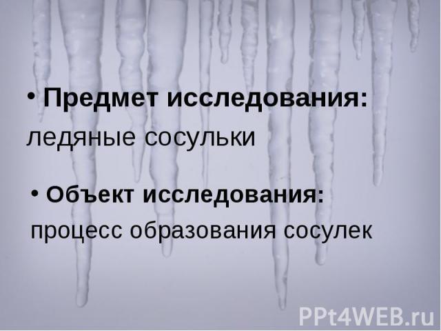 Предмет исследования: ледяные сосульки Объект исследования: процесс образования сосулек