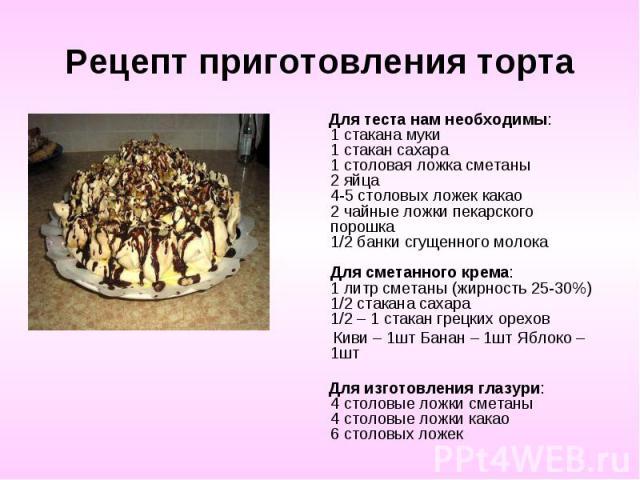 Рецепт приготовления торта Для теста нам необходимы: 1 стакана муки 1 стакан сахара 1 столовая ложка сметаны 2 яйца 4-5 столовых ложек какао 2 чайные ложки пекарского порошка 1/2 банки сгущенного молока Для сметанного крема: 1 литр сметаны (жирность…