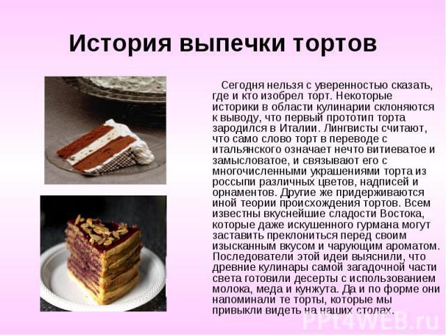 История выпечки тортов Сегодня нельзя с уверенностью сказать, где и кто изобрел торт. Некоторые историки в области кулинарии склоняются к выводу, что первый прототип торта зародился в Италии. Лингвисты считают, что само слово торт в переводе с италь…