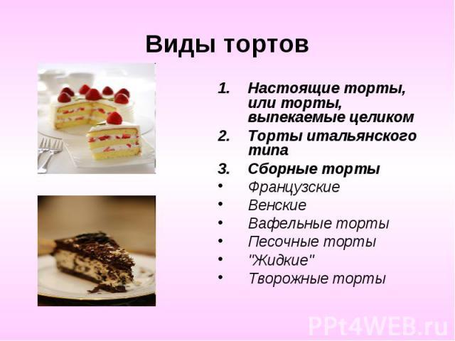 Виды тортовНастоящие торты, или торты, выпекаемые целиком Торты итальянского типа Сборные торты Французские Венские Вафельные торты Песочные торты