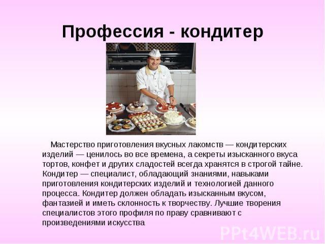 Профессия - кондитер Мастерство приготовления вкусных лакомств — кондитерских изделий — ценилось во все времена, а секреты изысканного вкуса тортов, конфет и других сладостей всегда хранятся в строгой тайне. Кондитер — специалист, обладающий знаниям…