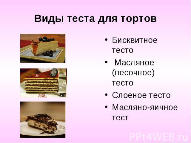 Виды теста для тортовБисквитное тесто Масляное (песочное) тесто Слоеное тесто Масляно-яичное тест