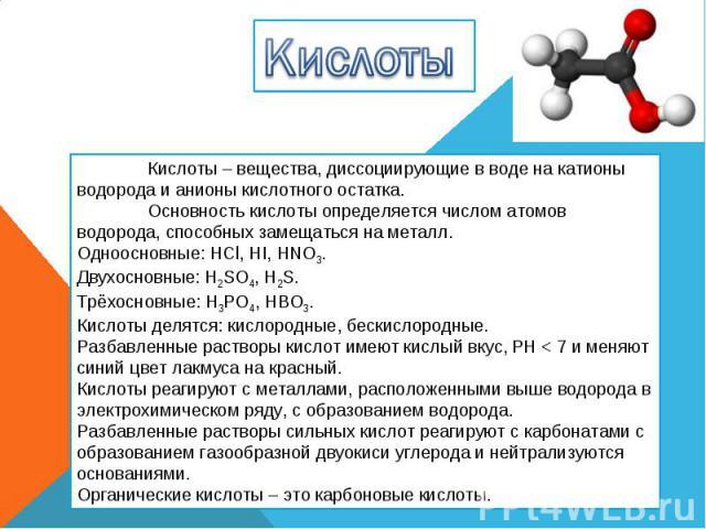 Кислоты Кислоты – вещества, диссоциирующие в воде на катионы водорода и анионы кислотного остатка. Основность кислоты определяется числом атомов водорода, способных замещаться на металл. Одноосновные: HCl, HI, HNO3. Двухосновные: H2SO4, H2S. Трёхосн…