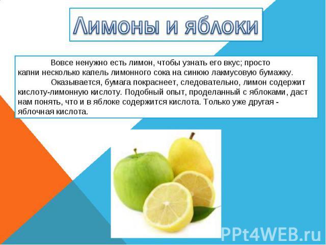Лимоны и яблоки Вовсе ненужно есть лимон, чтобы узнать его вкус; просто капни несколько капель лимонного сока на синюю лакмусовую бумажку. Оказывается, бумага покраснеет, следовательно, лимон содержит кислоту-лимонную кислоту. Подобный опыт, продела…