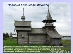 Часовня Архангела Михаила Деревянная часовня клетского типа, на подклете, с небо