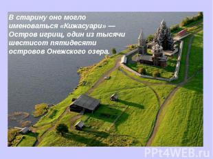 В старину оно могло именоваться «Кижасуари» — Остров игрищ, один из тысячи шести