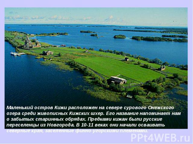 Маленький остров Кижи расположен на севере сурового Онежского озера среди живописных Кижских шхер. Его название напоминает нам о забытых старинных обрядах. Предками кижан были русские переселенцы из Новгорода. В 10-11 веках они начали осваивать севе…