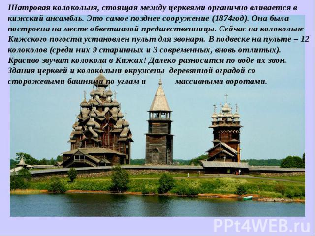 Шатровая колокольня, стоящая между церквями органично вливается в кижский ансамбль. Это самое позднее сооружение (1874год). Она была построена на месте обветшалой предшественницы. Сейчас на колокольне Кижского погоста установлен пульт для звонаря. В…
