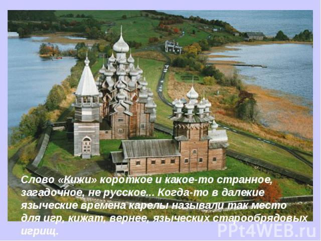 Слово «Кижи» короткое и какое-то странное, загадочное, не русское... Когда-то в далекие языческие времена карелы называли так место для игр, кижат, вернее, языческих старообрядовых игрищ.