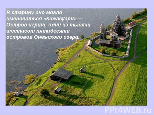 В старину оно могло именоваться «Кижасуари» — Остров игрищ, один из тысячи шестисот пятидесяти островов Онежского озера.