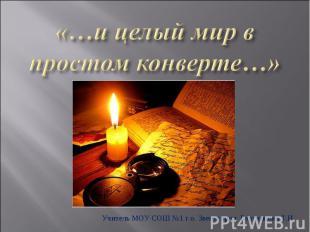 «…и целый мир в простом конверте…» Учитель МОУ СОШ №1 г.о. Звенигород Бортникова