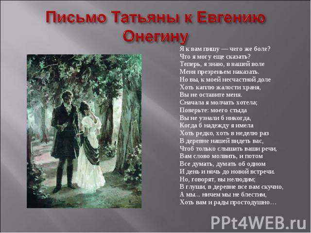 Письмо Татьяны к Евгению Онегину Я к вам пишу — чего же боле? Что я могу еще сказать? Теперь, я знаю, в вашей воле Меня презреньем наказать. Но вы, к моей несчастной доле Хоть каплю жалости храня, Вы не оставите меня. Сначала я молчать хотела; Повер…
