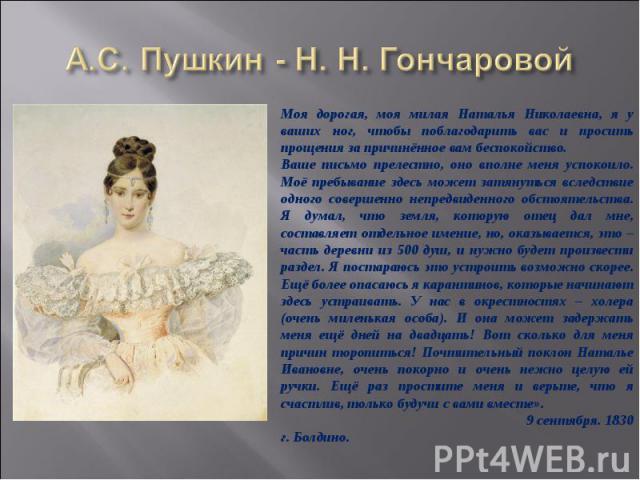 А.С. Пушкин - Н. Н. ГончаровойМоя дорогая, моя милая Наталья Николаевна, я у ваших ног, чтобы поблагодарить вас и просить прощения за причинённое вам беспокойство. Ваше письмо прелестно, оно вполне меня успокоило. Моё пребывание здесь может затянуть…