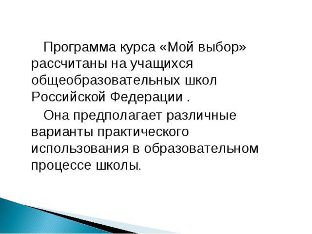 Программа курса «Мой выбор» рассчитаны на учащихся общеобразовательных школ Российской Федерации . Она предполагает различные варианты практического использования в образовательном процессе школы.