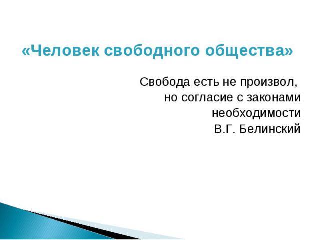 «Человек свободного общества» Свобода есть не произвол, но согласие с законами необходимости В.Г. Белинский