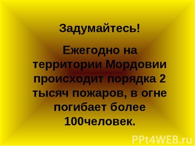 Задумайтесь! Ежегодно на территории Мордовии происходит порядка 2 тысяч пожаров, в огне погибает более 100человек.