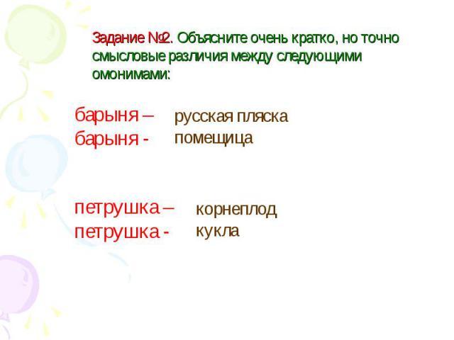 Задание №2. Объясните очень кратко, но точно смысловые различия между следующими омонимами: барыня – барыня - русская пляска помещица петрушка – петрушка - корнеплод кукла
