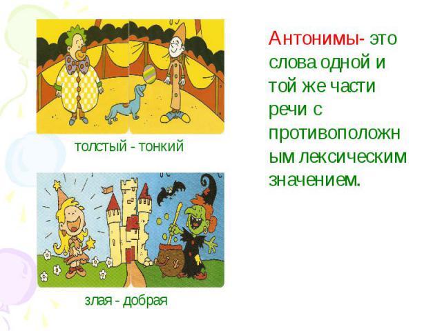 Антонимы- это слова одной и той же части речи с противоположным лексическим значением.