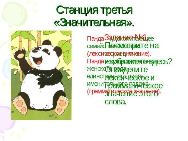Станция третья «Значительная».Панда – млекопитающее семейства енотовых (лексическое значение). Панда – существительное женского рода, единственного числа, именительного падежа (грамматическое значение). Задание №1. Посмотрите на экран, что изображен…