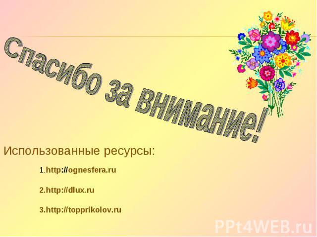 Спасибо за внимание! Использованные ресурсы: 1.http://ognesfera.ru 2.http://dlux.ru 3.http://topprikolov.ru