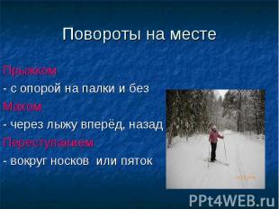 Повороты на месте Прыжком - с опорой на палки и без Махом - через лыжу вперёд, н