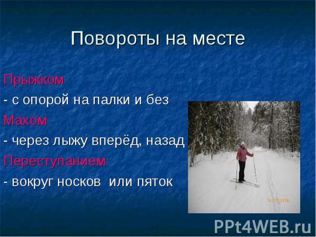 Повороты на месте Прыжком - с опорой на палки и без Махом - через лыжу вперёд, назад Переступанием - вокруг носков или пяток