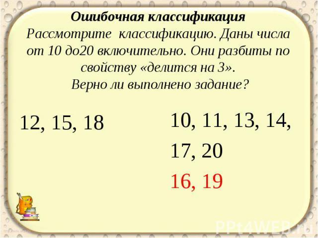 Ошибочная классификация Рассмотрите классификацию. Даны числа от 10 до20 включительно. Они разбиты по свойству «делится на 3». Верно ли выполнено задание?