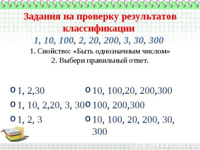 Задания на проверку результатов классификации 1, 10, 100, 2, 20, 200, 3, 30, 300 1. Свойство: «Быть однозначным числом» 2. Выбери правильный ответ. 1, 2,30 1, 10, 2,20, 3, 30 1, 2, 3 10, 100,20, 200,300 100, 200,300 10, 100, 20, 200, 30, 300